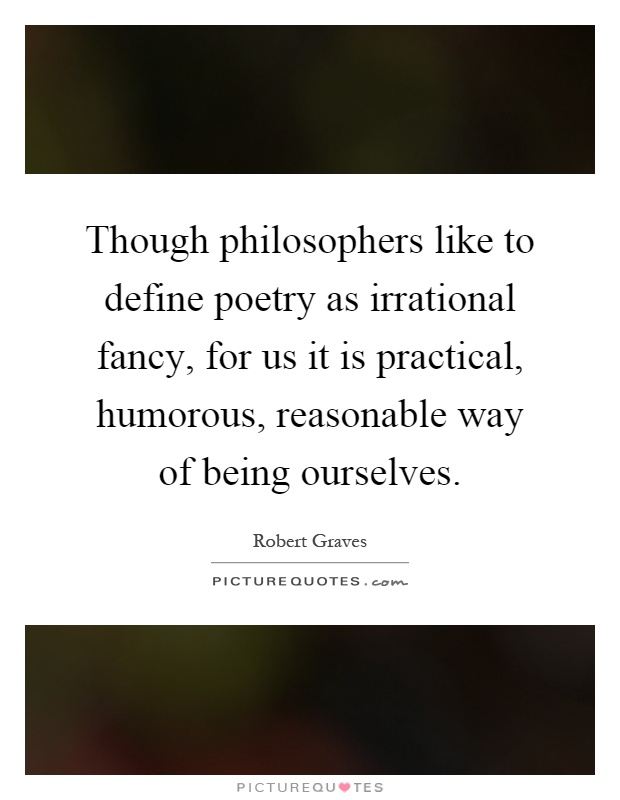 Though philosophers like to define poetry as irrational fancy, for us it is practical, humorous, reasonable way of being ourselves Picture Quote #1