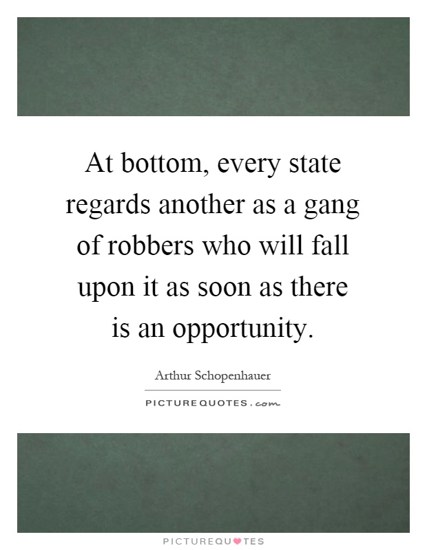 At bottom, every state regards another as a gang of robbers who will fall upon it as soon as there is an opportunity Picture Quote #1