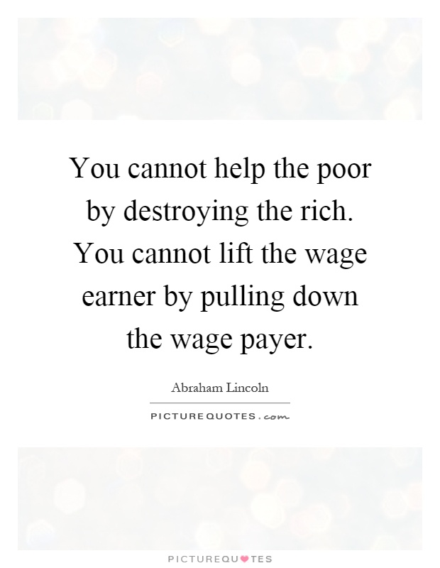 You cannot help the poor by destroying the rich. You cannot lift the wage earner by pulling down the wage payer Picture Quote #1
