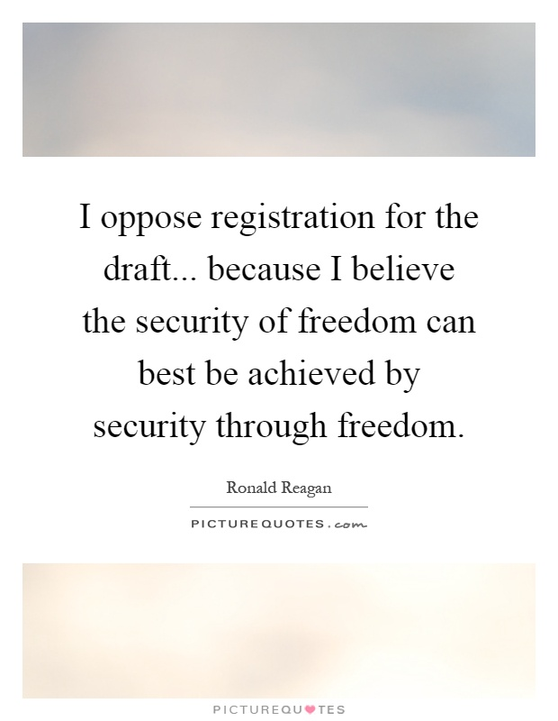 I oppose registration for the draft... because I believe the security of freedom can best be achieved by security through freedom Picture Quote #1