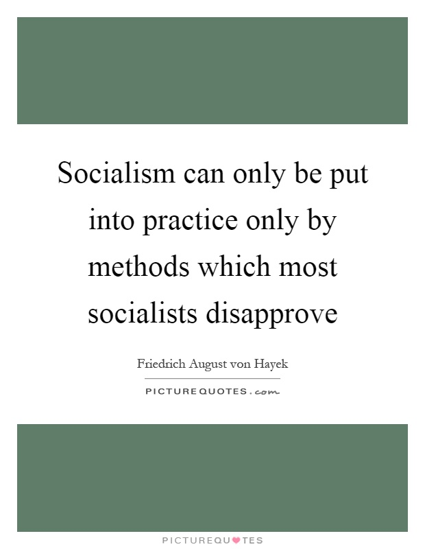 Socialism can only be put into practice only by methods which most socialists disapprove Picture Quote #1