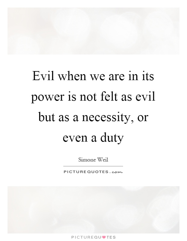 Evil when we are in its power is not felt as evil but as a necessity, or even a duty Picture Quote #1