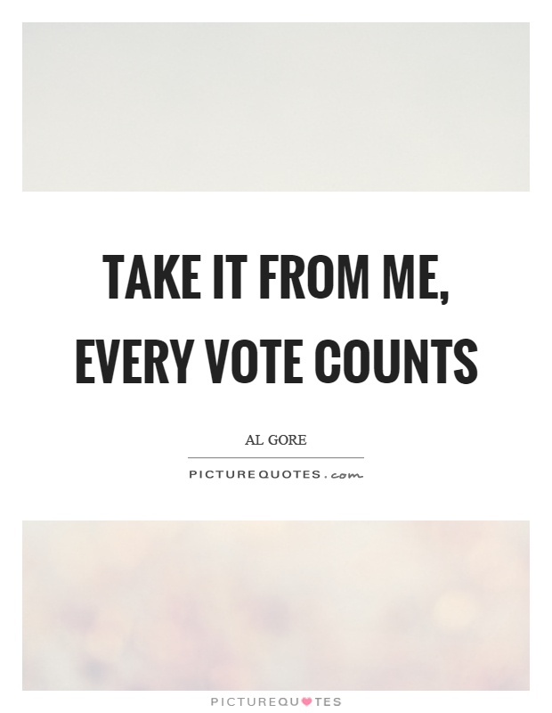 Take it from me, every vote counts Picture Quote #1