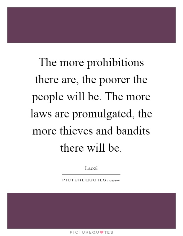 The more prohibitions there are, the poorer the people will be. The more laws are promulgated, the more thieves and bandits there will be Picture Quote #1