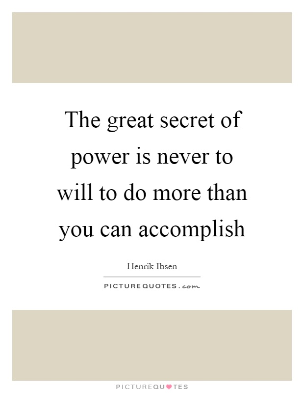 The great secret of power is never to will to do more than you can accomplish Picture Quote #1