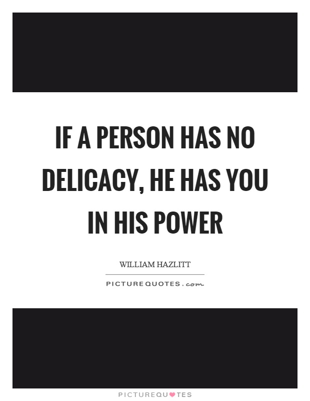 If a person has no delicacy, he has you in his power Picture Quote #1