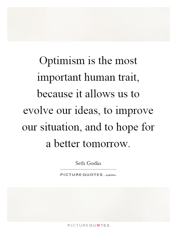Optimism is the most important human trait, because it allows us to evolve our ideas, to improve our situation, and to hope for a better tomorrow Picture Quote #1