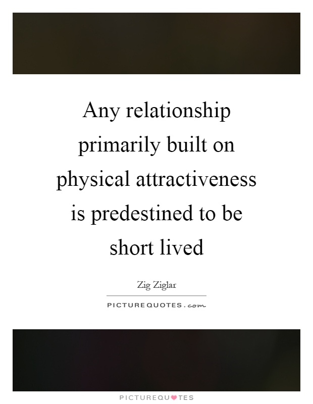 Any relationship primarily built on physical attractiveness is predestined to be short lived Picture Quote #1