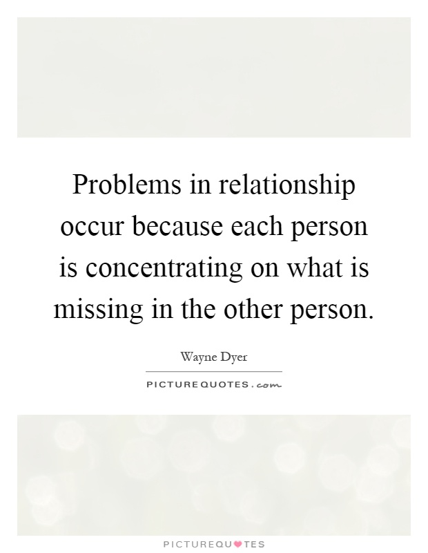 Problems in relationship occur because each person is concentrating on what is missing in the other person Picture Quote #1