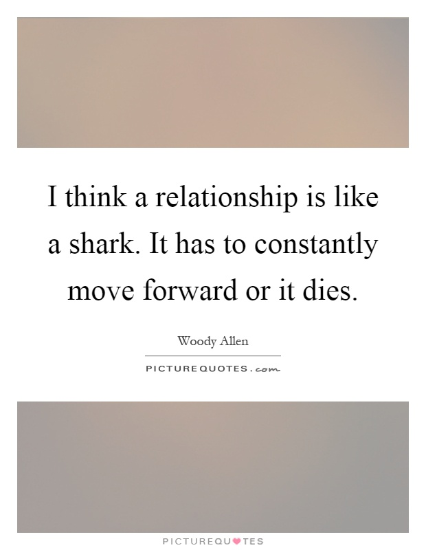 I think a relationship is like a shark. It has to constantly move forward or it dies Picture Quote #1