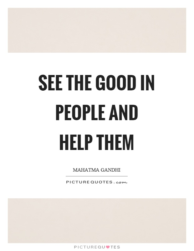 See the good in people and help them Picture Quote #1