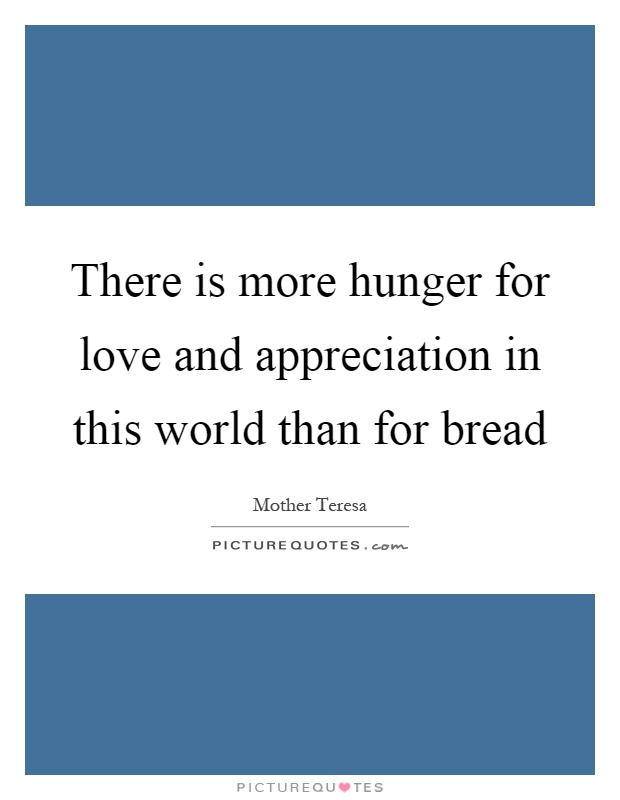 There is more hunger for love and appreciation in this world than for bread Picture Quote #1