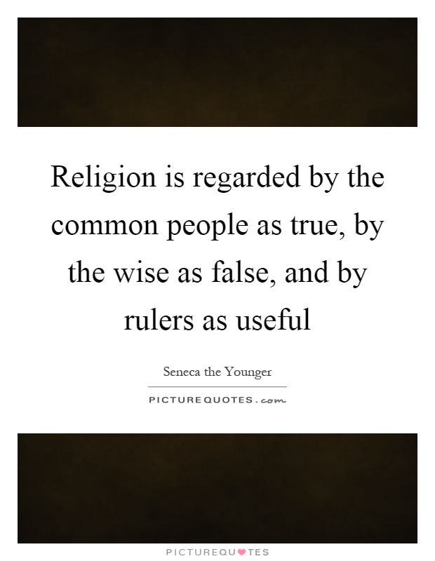Religion is regarded by the common people as true, by the wise as false, and by rulers as useful Picture Quote #1