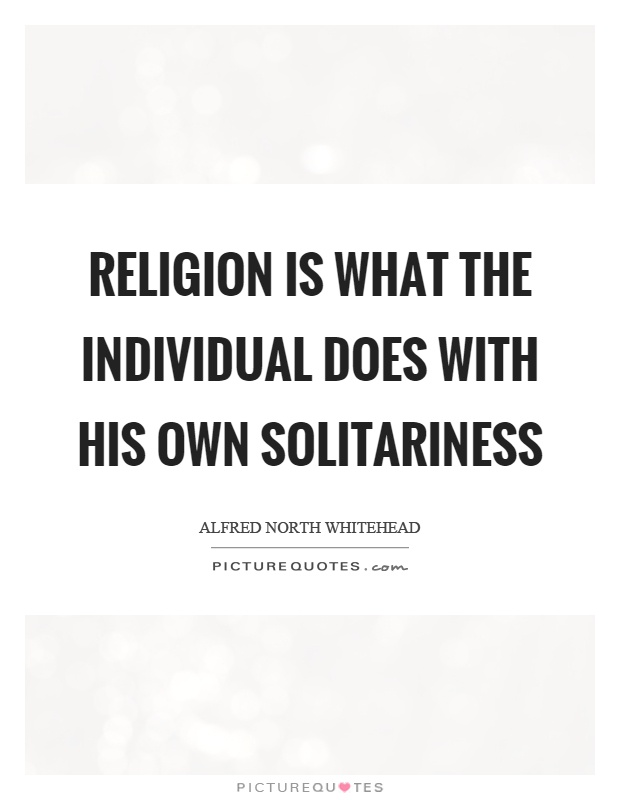 Religion is what the individual does with his own solitariness Picture Quote #1