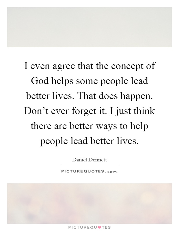 I even agree that the concept of God helps some people lead better lives. That does happen. Don't ever forget it. I just think there are better ways to help people lead better lives Picture Quote #1