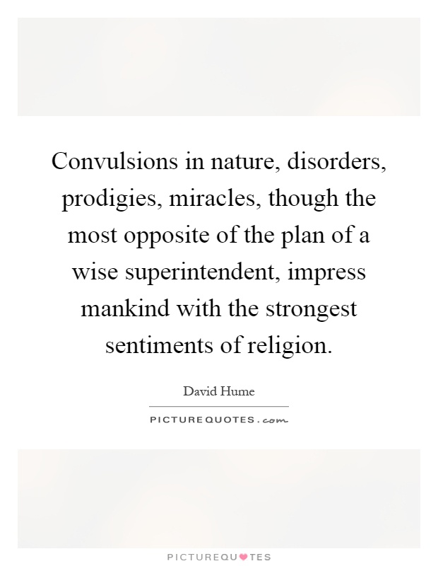 Convulsions in nature, disorders, prodigies, miracles, though the most opposite of the plan of a wise superintendent, impress mankind with the strongest sentiments of religion Picture Quote #1