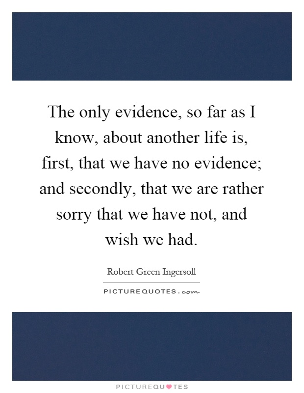 The only evidence, so far as I know, about another life is, first, that we have no evidence; and secondly, that we are rather sorry that we have not, and wish we had Picture Quote #1