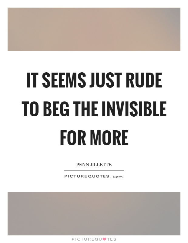 It seems just rude to beg the invisible for more Picture Quote #1
