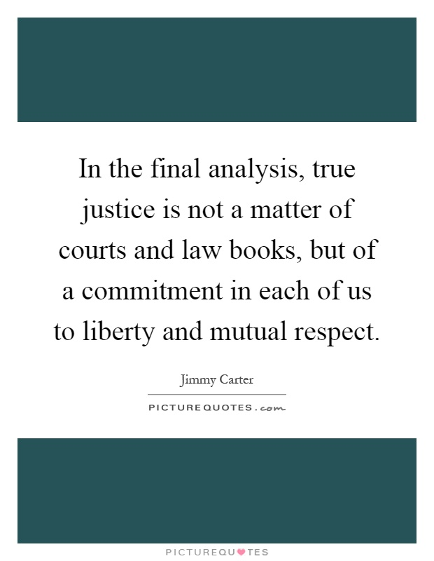 In the final analysis, true justice is not a matter of courts and law books, but of a commitment in each of us to liberty and mutual respect Picture Quote #1