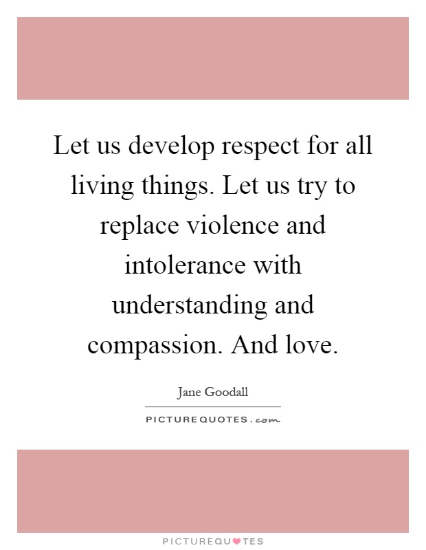 Let us develop respect for all living things. Let us try to replace violence and intolerance with understanding and compassion. And love Picture Quote #1