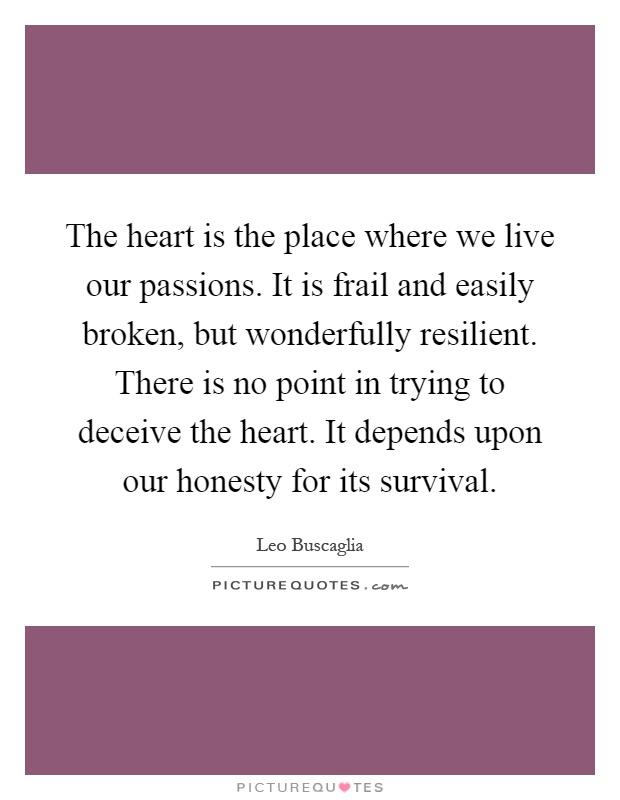 The heart is the place where we live our passions. It is frail and easily broken, but wonderfully resilient. There is no point in trying to deceive the heart. It depends upon our honesty for its survival Picture Quote #1