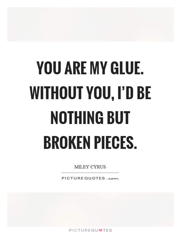 You are my glue. Without you, I'd be nothing but broken pieces Picture Quote #1