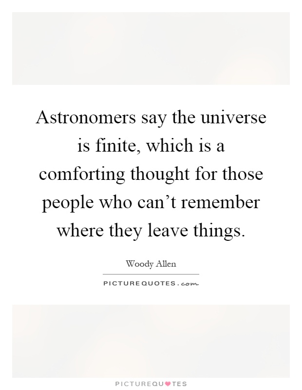 Astronomers say the universe is finite, which is a comforting thought for those people who can't remember where they leave things Picture Quote #1