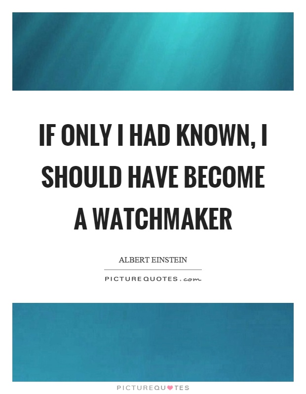 If only I had known, I should have become a watchmaker Picture Quote #1