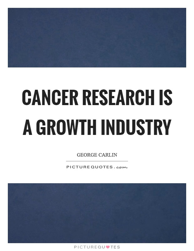 Cancer research is a growth industry Picture Quote #1