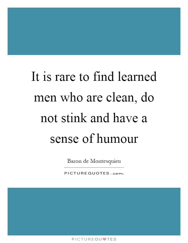 It is rare to find learned men who are clean, do not stink and have a sense of humour Picture Quote #1