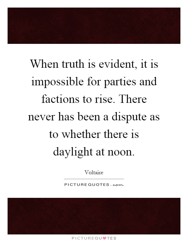When truth is evident, it is impossible for parties and factions to rise. There never has been a dispute as to whether there is daylight at noon Picture Quote #1