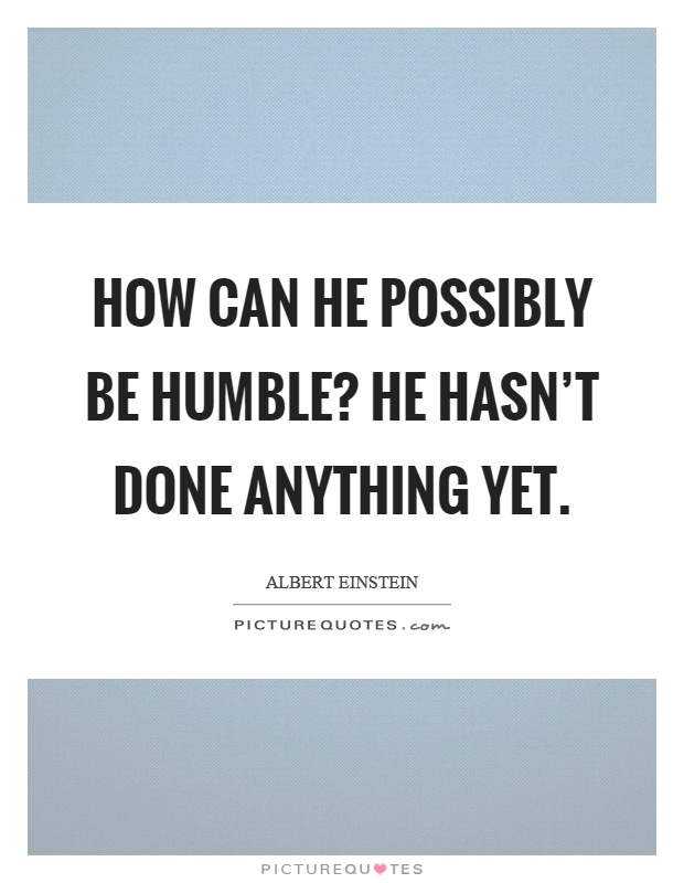 How can he possibly be humble? He hasn't done anything yet Picture Quote #1