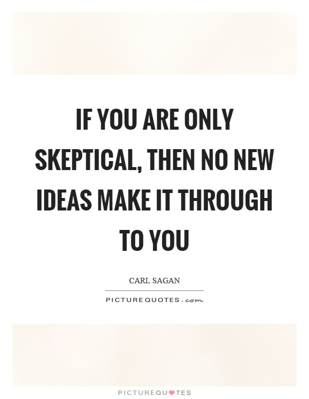 If you are only skeptical, then no new ideas make it through to you Picture Quote #1