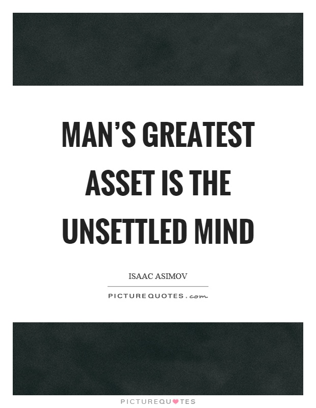 Man's greatest asset is the unsettled mind Picture Quote #1