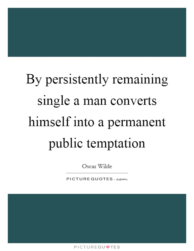 By persistently remaining single a man converts himself into a permanent public temptation Picture Quote #1