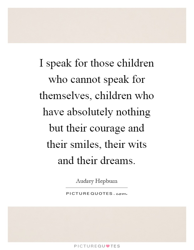 I speak for those children who cannot speak for themselves, children who have absolutely nothing but their courage and their smiles, their wits and their dreams Picture Quote #1