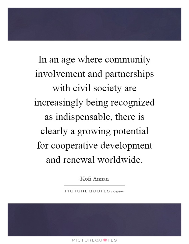In an age where community involvement and partnerships with civil society are increasingly being recognized as indispensable, there is clearly a growing potential for cooperative development and renewal worldwide Picture Quote #1