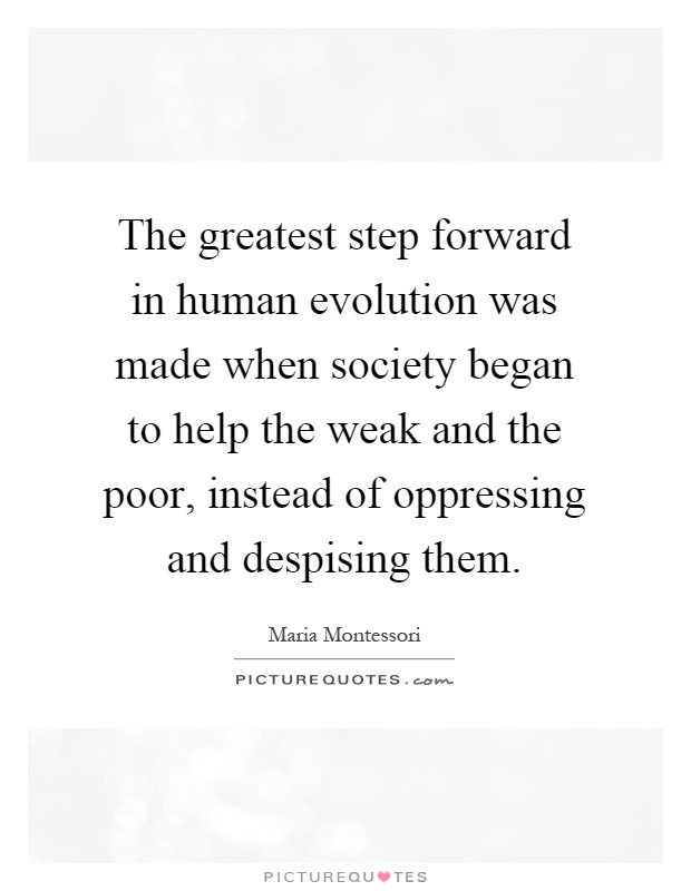 The greatest step forward in human evolution was made when society began to help the weak and the poor, instead of oppressing and despising them Picture Quote #1