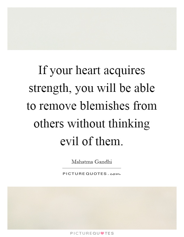 If your heart acquires strength, you will be able to remove blemishes from others without thinking evil of them Picture Quote #1
