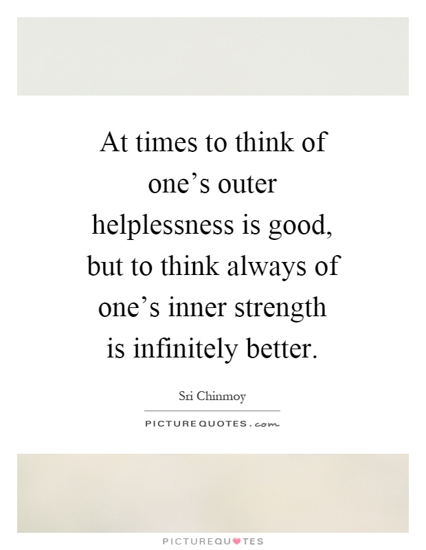 At times to think of one's outer helplessness is good, but to think always of one's inner strength is infinitely better Picture Quote #1
