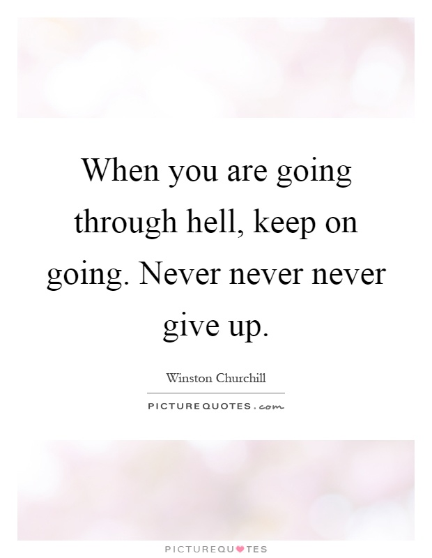 When you are going through hell, keep on going. Never never never give up Picture Quote #1