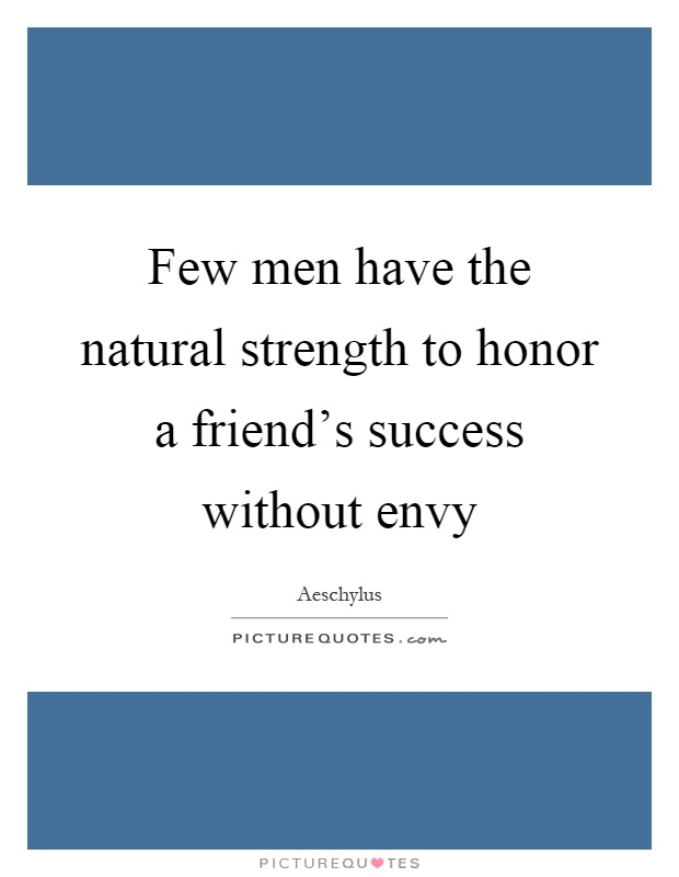 Few men have the natural strength to honor a friend's success without envy Picture Quote #1