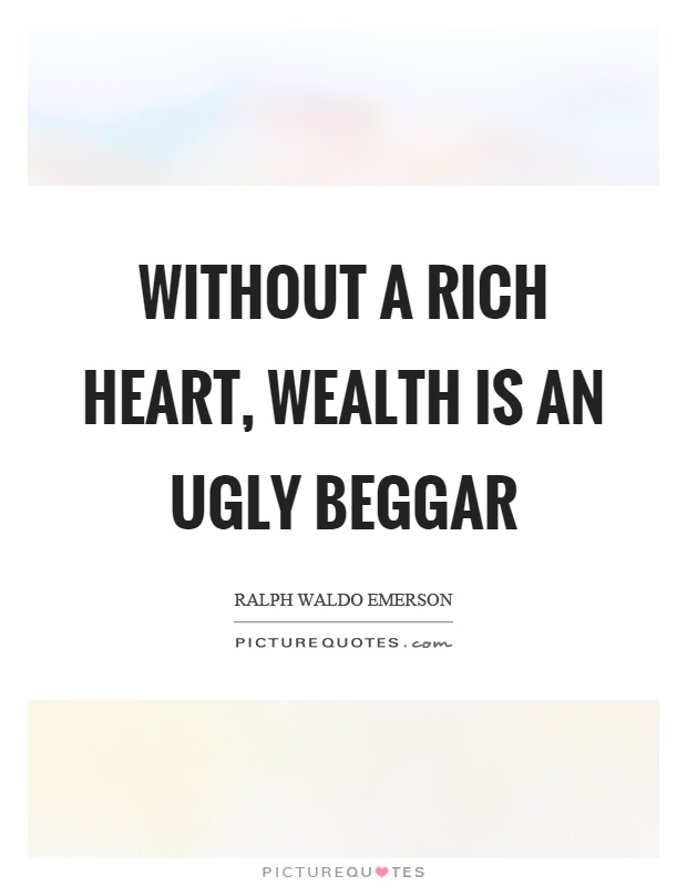 Without a rich heart, wealth is an ugly beggar Picture Quote #1