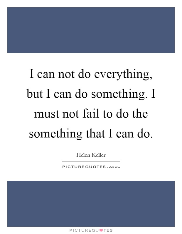 I can not do everything, but I can do something. I must not fail to do the something that I can do Picture Quote #1