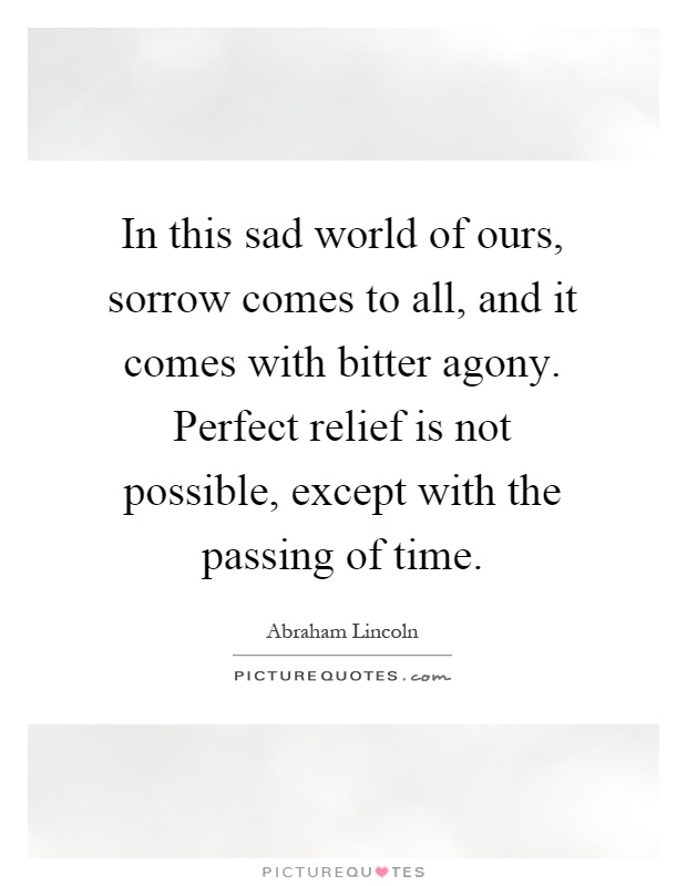 In this sad world of ours, sorrow comes to all, and it comes with bitter agony. Perfect relief is not possible, except with the passing of time Picture Quote #1
