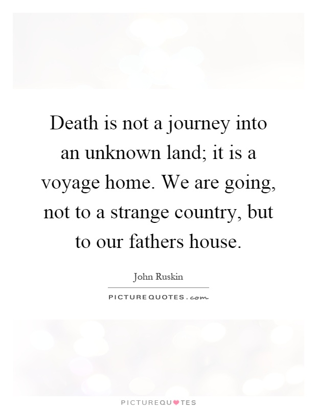 death is not a journey into an unknown land it is a voyage
