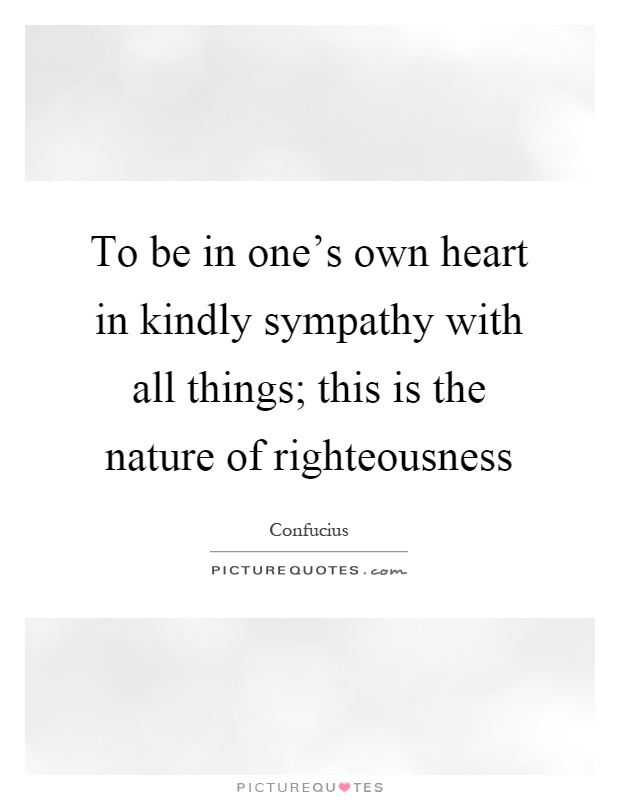 To be in one's own heart in kindly sympathy with all things; this is the nature of righteousness Picture Quote #1