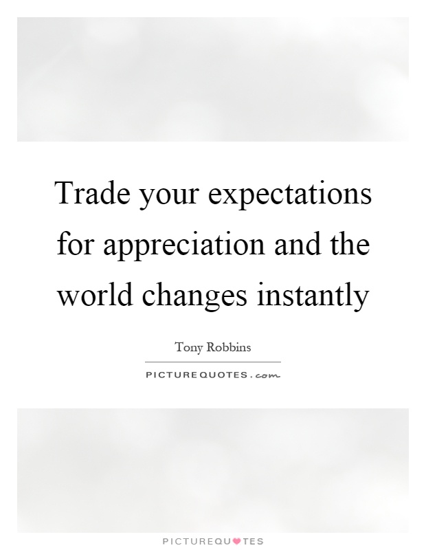 Trade your expectations for appreciation and the world changes instantly Picture Quote #1