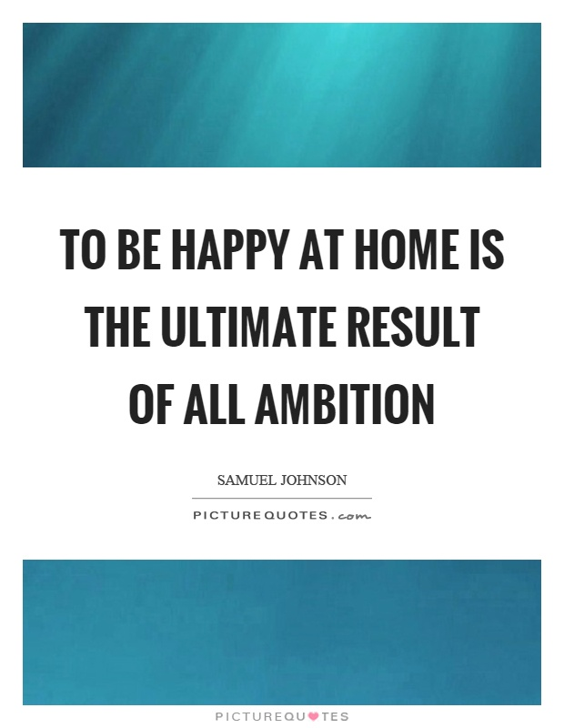 To be happy at home is the ultimate result of all ambition Picture Quote #1