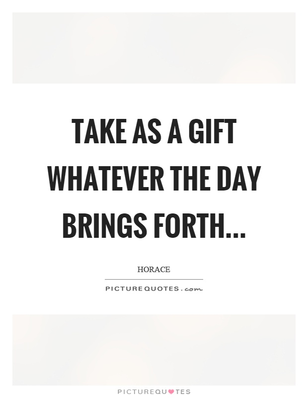 Take as a gift whatever the day brings forth Picture Quote #1